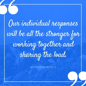 our individual responses will be all the stronger for working together and sharing the load. Queen Elizabeth II